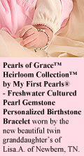 BeadifulBABY.com - Customer Testimonials - This customer purchased two Pearls of Grace™ Heirloom Collection™ by My First Pearls® - Freshwater Cultured Pearl Gemstone Personalized Birthstone Bracelet - one for each of her twin new granddaughters.