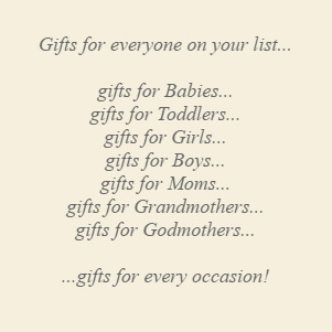 Gifts for everyone on your list... gifts for Babies, gifts for Toddlers, gifts for Girls, gifts for Boys, gifts for Moms, gifts for Grandmothers, gifts for Godmothers ...gifts for every occasion!